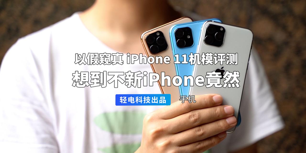 以假窥真 iPhone 11 机模评测,想不到它竟然…