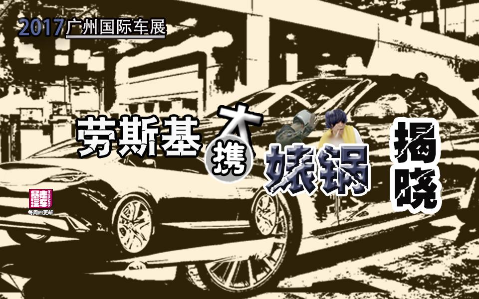 2017广州车展特辑,劳斯基带你领先一步看豪车