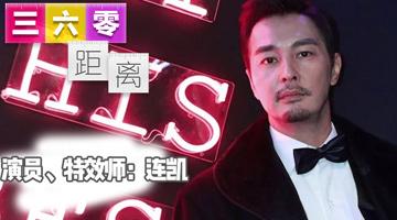 《三六零距离》专访连凯:值得我们记住的型男实力派,又有演技又能做特效!